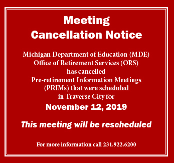 MDE Office of Retirement Services has cancelled the November 12, 2019 Pre-retirement Information Meetings in Traverse City. Call 231.922.6200 for more information.